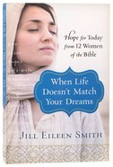 When Life Doesn't Match Your Dreams: Hope For Today From 12 Women of the Bible Paperback