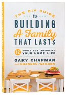 The Diy Guide to Building a Family That Lasts: 12 Tools For Improving Your Home Life Paperback