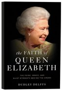 The Faith of Queen Elizabeth: The Poise, Grace and Quiet Strength Behind the Crown Paperback
