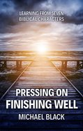 Pressing On, Finishing Well: Learning From Seven Biblical Characters Paperback