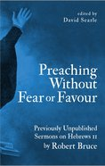 Preaching Without Fear Or Favour: Previously Unpublished Sermons on Hebrews 11 By Robert Bruce Hardback