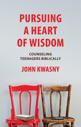 Pursuing a Heart of Wisdom: Counseling Teenagers Biblically Paperback