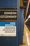 Kingdom Citizenship: Understanding God, His Plan, and Our Place in It Paperback