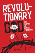 Revolutionary God: How Knowing Him Changes Everything Paperback