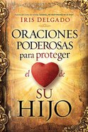 Oraciones Poderosas Para Proteger El Corazon De Su Hijo (Powerful Prayers To Protect The Heart Of Your Child) Paperback