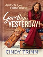 Goodbye, Yesterday!: Activating the Nine Laws of Boundary-Defying Faith Hardback