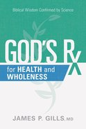 God's Rx For Health and Wholeness: Biblical Wisdom Confirmed By Science Paperback