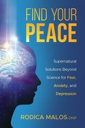 Find Your Peace: Supernatural Solutions Beyond Science For Fear, Anxiety, and Depression Paperback