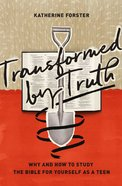 Transformed By Truth: Why and How to Study the Bible For Yourself as a Teen Paperback