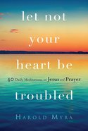 Let Not Your Heart Be Troubled: 40 Daily Meditations on Jesus and Prayer Paperback