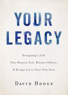 Your Legacy: Designing a Life That Honors God, Blesses Others, and Brings Joy to Your Own Soul Hardback