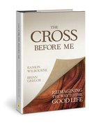 The Cross Before Me: Reimagining the Way to the Good Life Hardback