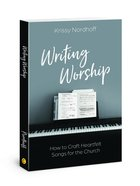 Writing Worship: How to Craft Heartfelt Songs For the Church Paperback