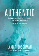 Authentic: Exploring the Mysteries of Real Worship With Study Guide Paperback