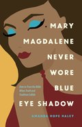 Mary Magdalene Never Wore Blue Eye Shadow eBook