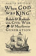 When God Was King: Rebels & Radicals of the Civil War & Mayflower Generation Paperback