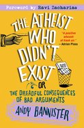 Atheist Who Didn't Exist: The Or the Dreadful Consequences of Bad Arguments eBook