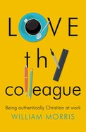 Love Thy Colleague: Being Authentically Christian At Work Paperback