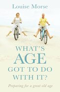 What's Age Got to Do With It?: Preparing For a Great Old Age Paperback
