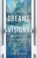 Interpreting Dreams and Visions: A Practical Guide For Using Them Powerfully to Impact the World Paperback