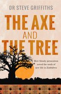 Axe and the Tree: The How Bloody Persecution Sowed the Seeds of New Life in Zimbabwe eBook