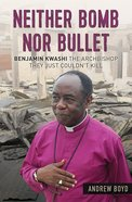 Neither Bomb Nor Bullet: The Story of Nigerian Archbishop Benjamin Kwashi Paperback