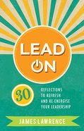 Lead on: 30 Reflections to Refresh and Re-Energize Your Leadership Paperback