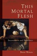 This Mortal Flesh: Incarnation and Bioethics eBook