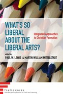 What's So Liberal About the Liberal Arts?: Integrated Approaches to Christian Formation (Frameworks Series) Paperback