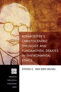 Bonhoeffer's Christocentric Theology and Fundamental Debates in Environmental Ethics (Princeton Theological Monograph Series) eBook