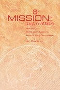 A Mission That Matters: Crafting Short-Term Missions That Last a Lifetime eBook