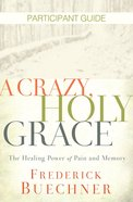 A Crazy, Holy Grace: The Healing Power of Pain and Memory (Participant Guide)