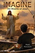 Imagine... the Miracles of Jesus (Imagine... Series) eBook