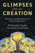 Glimpses of the New Creation: Worship and the Formative Power of the Arts Paperback
