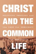 Christ and the Common Life: Political Theology and the Case For Democracy Hardback