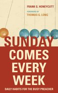 Sunday Comes Every Week: Daily Habits For the Busy Preacher Paperback