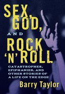 Sex, God, and Rock 'N' Roll: Catastrophes, Epiphanies, and Other Stories of a Life on the Edge Paperback