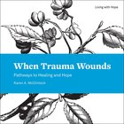 When Trauma Wounds: Pathways to Healing and Hope (Living With Hope Series) Paperback