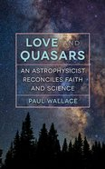 Love and Quasars: An Astrophysicist Reconciles Faith and Science Paperback