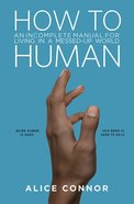 How to Human: An Incomplete Manual For Living in a Messed-Up World Hardback
