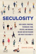 Seculosity: How Career, Parenting, Technology, Food, Politics, and Romance Became Our New Religion and What to Do About It Hardback