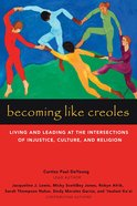 Becoming Like Creoles: Living and Leading At the Intersections of Injustice, Culture, and Religion Paperback