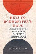 Keys to Bonhoeffer's Haus: Exploring the World and Wisdom of Dietrich Bonhoeffer Hardback