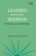 Leading With the Sermon: Preaching as Leadership (Working Preacher Series) Paperback