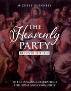 The Heavenly Party: Recover the Fun: Life-Changing Celebrations For Home and Community Paperback