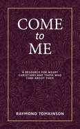 Come to Me...: A Resource For Weary Christians and Those Who Care About Them Paperback