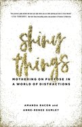 Shiny Things: Mothering on Purpose in a World of Distractions Paperback