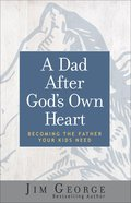 A Dad After God's Own Heart: Becoming the Father Your Kids Need Paperback
