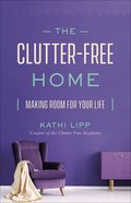 The Clutter-Free Home: Making Room For Your Life Paperback
