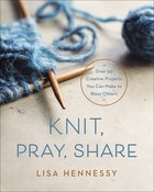 Knit, Pray, Share: Over 50 Creative Projects You Can Make to Bless Others Paperback